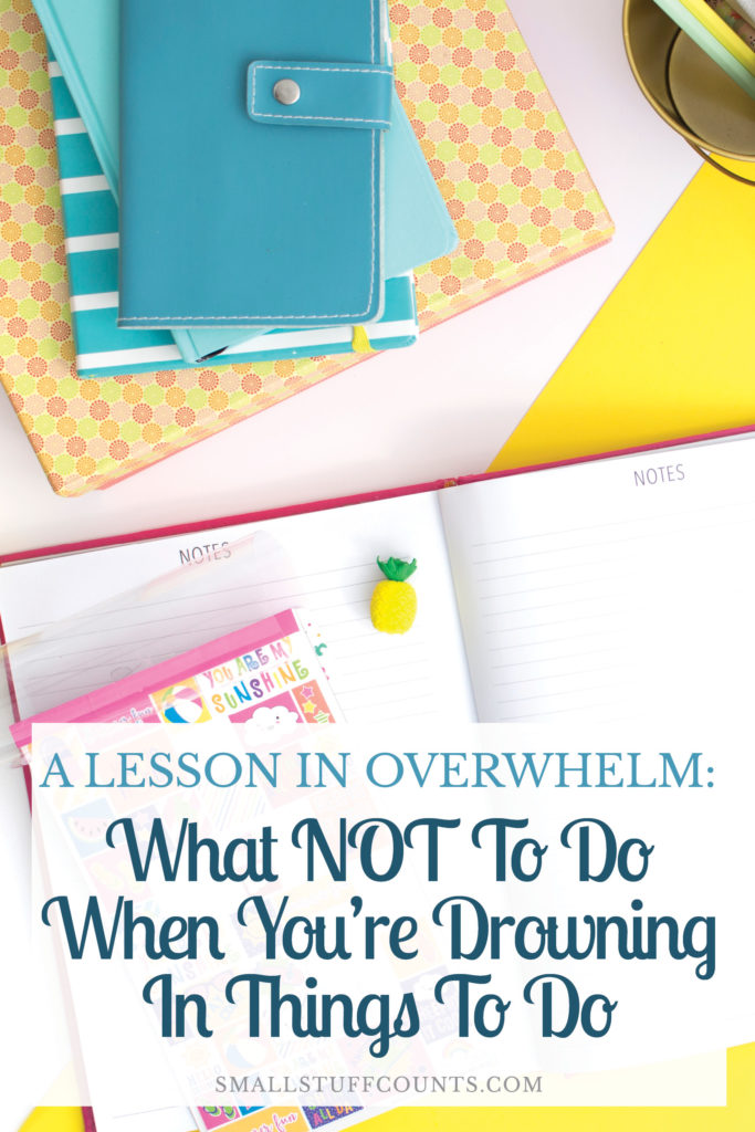 Nine things you should NOT do when you are feeling overwhelmed, lessons learned from firsthand experience when I've been drowning in things to do.