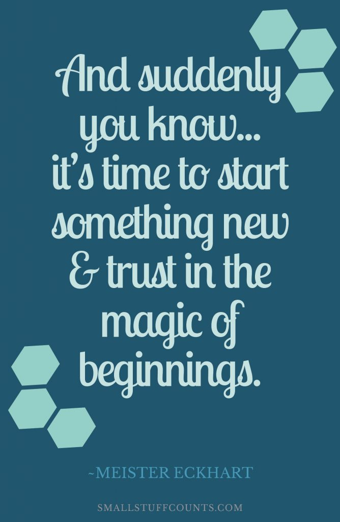 "Quote about change and transitions. ""And suddenly you know... it's time to start something new and trust the magic of beginnings."" ~Meister Eckhart"